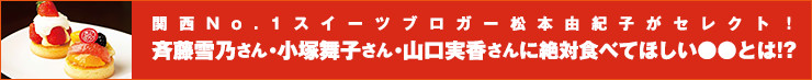 関西No.1スイーツブロガー松本由紀子がセレクト!斉藤雪乃さん・小塚舞子さん・山口実香さんに絶対食べてほしい●●とは!?