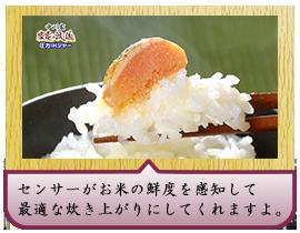 センサーがお米の鮮度を感知して 最適な炊き上がりにしてくれますよ。