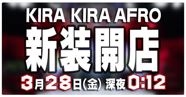 KIRA KIRA AFRO 新装開店! - 3月28日(金)深夜0:12